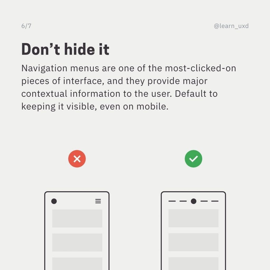 Don't hide it  Navigation menus are one of the most-clicked-on pieces of interface, and they provide major contextual information to the user. Default to keeping it visible, even on mobile.