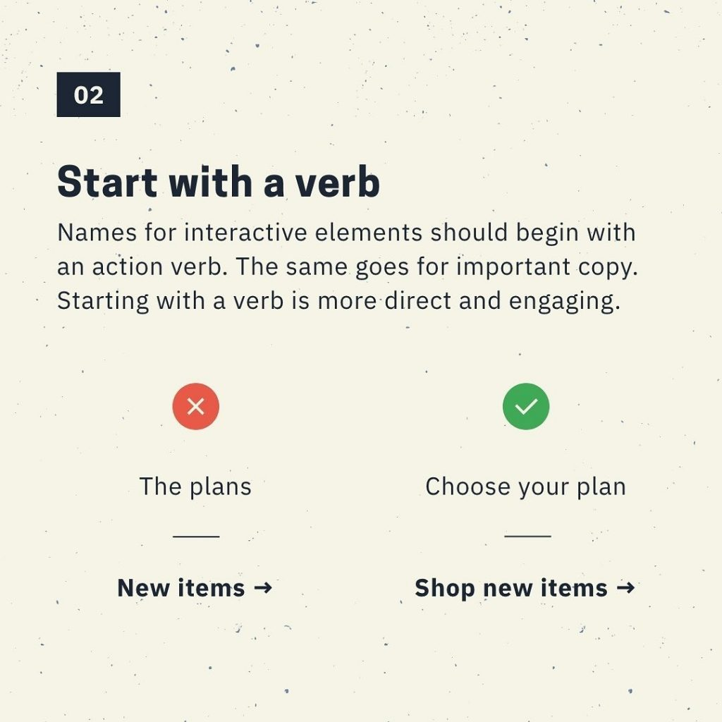 Start with a verb  Names for interactive elements should begin with an action verb. The same goes for important copy. Starting with a verb is more direct and engaging.