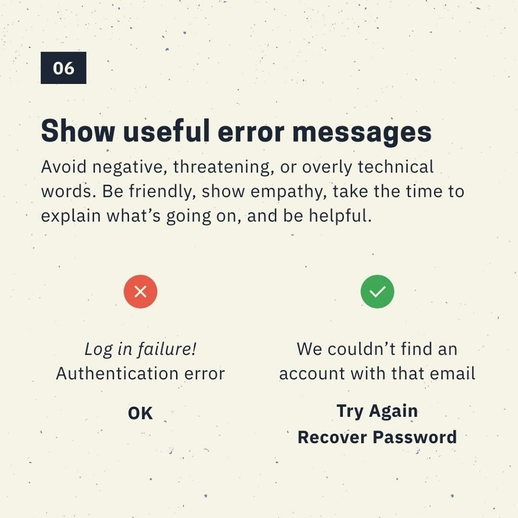 Show useful error messages  Avoid negative, threatening, or overly technical wordS. Be friendly, show empathy, take the time to explain what's going on, and be helpful.