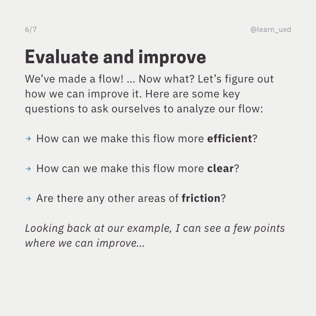Evaluate and improve  We've made a flow! ... Now what? Let's figure out how we can improve it. Here are some key questions to ask ourselves to analyze our flow:  How can we make this flow more efficient?  How can we make this flow more clear?  Are there any other areas of friction?  Looking back at our example, I can see a few points where we can improve...